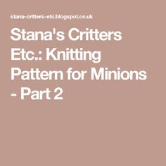 Stana's Critters Etc.: Knitting Pattern for Minions - Part 2
