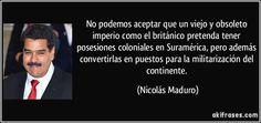 No podemos aceptar que un viejo y obsoleto imperio como el británico pretenda tener posesiones coloniales en Suramérica, pero además convertirlas en puestos para la militarización del continente. (Nicolás Maduro)