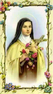 ST. THERESE, THE LITTLE FLOWER PLEASE PICK ME A ROSE FROM THE HEAVENLY GARDEN AND SEND IT TO ME WITH A MESSAGE OF LOVE. ASK GOD TO GRANT ME THE FA VOR I THEE IMPLORE AND TELL HIM I WILL LOVE HIM EACH DAY MORE AND MORE.