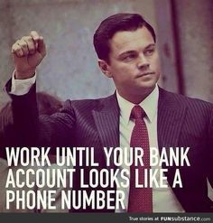 WORK UNTIL YOUR BANK ACCOUNT LOOKS LIKE A PHONE NUMBER leonardo dicaprio quotes badass quote inspiration boss hard work leadership quote cool awesome thoughts