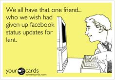 We all have that one friend... who we wish had given up Facebook status updates for lent