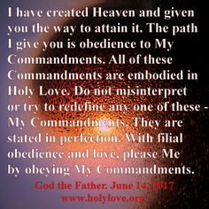 God the Father's message about the importance of the Ten Commandments. Given at Holy Love Ministry, Ohio, USA: www.holylove.org Please spread the messages, God the Father, Our Lord Jesus and Our Lady Mary Mother of Jesus are asking us to make the messages known. Receive the complete blessing of the United Hearts of the Holy Trinity and Mary Immaculate!