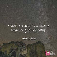 "A little Tuesday inspiration for everyone!  ""Trust in dreams, for in them is hidden the gate to eternity."" - Khalil Gibran"