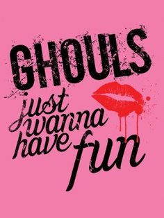 Ghouls Just Wanna Have Fun.....