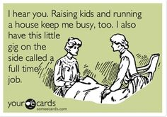 I hear you. Raising kids and running a house keep me busy, too. I also have this little gig on the side called a full time job. | Encouragement Ecard | someecards.com