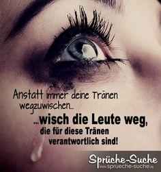 ...wisch die Leute weg, die für diese Tränen verantwortlich sind!➔ Weitere schöne Trauerprüche & Spruchbilder gibt's hier!