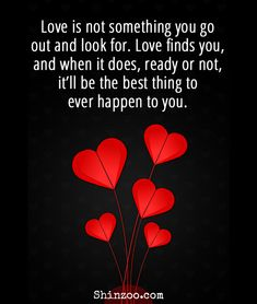 Romantic Love Quotes For Him - Love is not something you go out and look for. Love finds you and when it does ready or not itll be the best thing to ever happen to you. Love Quotes For Him Romantic, Love Quotes For Her, Romantic Sayings, Relationship Quotes, Life Quotes, Status Quotes, Crush Quotes, Wall Quotes, Quotes Quotes