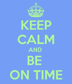 KEEP CALM AND BE ON TIME - KEEP CALM AND CARRY ON Image Generator