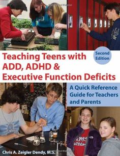 Teaching Teens With ADD, ADHD & Executive Function Deficits: A Quick Reference Guide for Teachers and Parents by Chris A. Zeigler Dendy,http://www.amazon.com/dp/1606130161/ref=cm_sw_r_pi_dp_inRptb0CRAQEC02Q