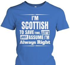 I/'M SCOTTISH TO SAVE TIME LET/'S JUST ASSUME I/'M ALWAYS RIGHT New T-shirt Gift