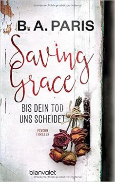 """Hier meine 5 Sterne Bewertung zum Psychothriller """"Saving Grace – Bis dein Tod uns scheidet"""" von B.A. Paris aus dem Blanvalet Verlag, erschienen im November 2016. Das Buch beginnt …"""