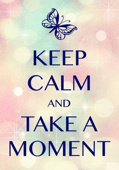 keep calm and take a moment / Created with Keep Calm and Carry On for iOS #keepcalm