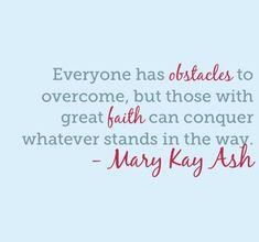 """""""Everyone has obstacles to overcome, but those with great faith can conquer whatever stands in the way."""" - Mary Kay Ash"""