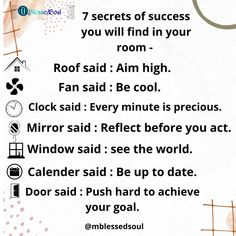 7 secrets of success you will find in your room - 1. Roof said : Aim high. 2. Fan said : Be cool. 3. Clock said : Every minute is precious. 4. Mirror said : Reflect before you act. 5. Window said : see the world. 6. Calender said : Be up to date. 7. Door said : Push hard to achieve your goal. . . #aimhigh #roof #fan #becool #clock #timeisprecious #mirrors #reflect #acting #window #seeworld #calender #uptodateinfo #door #pushhard #achieveyourgoal
