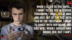 Clay Jensen: When I listen to the tapes… I want to see her in school tomorrow. I want to eat Mike and Ikes out of the box with her at the Crestmont. I want to dance with her again, and kiss her… when I should have kissed her. But I can't.  More on: https://www.magicalquote.com/series/13-reasons-why/ #ClayJensen #13ReasonsWhy