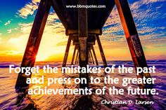 Christian D. Larsen   Forget the mistakes of the past and press on to the greater achievements of the future.