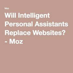 Will Intelligent Personal Assistants Replace Websites? - Moz