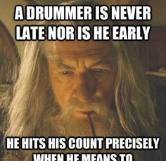 Drummers, A drummer is never late NOR is he early, he HITS his COUNT precisely when he means to. photo of ,Ian McKellen actor as Gandalf the Greyin , Gandalf the White, The Lord of the Rings Movies 2003 ,The Five Wizards of Middle Earth: Pallando, Radagast, Saruman, Gandalf and Alatar  (see Artist: Tristan Wang)