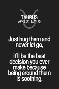 Just hug them and never let go, it'll be the best decision you ever make because being around them is soothing. Taurus | Taurus Quotes | Taurus Zodiac Signs