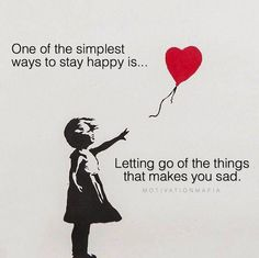 One of the simplest way to stay happy is letting go of the things that makes you sad.