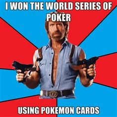 Chuck Norris  - I won the WORLD SERIES OF POKER USING POKEMON CARDS