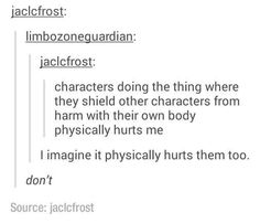 """""""Characters doing the thing where they shield other characters from harm with their own body physically hurts me."""" """"I imagine it physically hurts them too."""""""