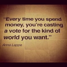 """Every time you spend money, you're casting a vote for the kind of world you want."" -Anna Lappe"