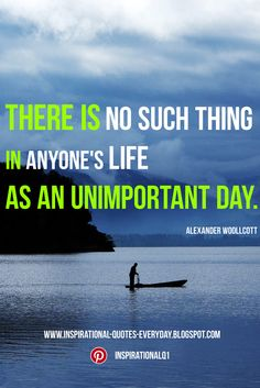 Inspirational Quotes Everyday - There is no such thing in anyone's life as an unimportant day. - Alexander Woollcott #InspirationalQuotes
