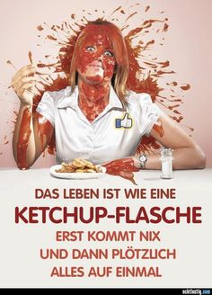 Life is like a ketchup bottle.  At first, nothing comes - then all of a sudden everything all at once!