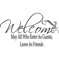 """"""" May all who enter as guests, leave as friends."""""""