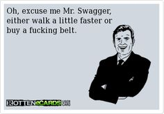 Oh, excuse me Mr. Swagger,   either walk a little faster or   buy a fucking belt.