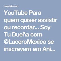 YouTube Para quem quiser assistir ou recordar... Soy Tu Dueña com @LuceroMexico se inscrevam em Aninha Fernandes Hogaza