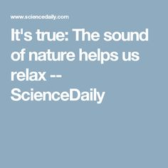 It's true: The sound of nature helps us relax -- ScienceDaily