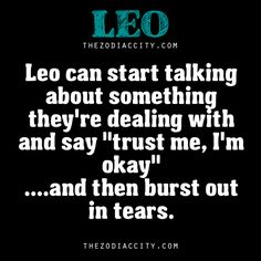 "leo can start talking about something they're dealing with and say ""trust me, im okay"" ... and then burst out in tears."