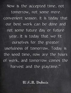 Now is the accepted time, not tomorrow, not some more convenient season. It is today that our best work can be done and not some future day or future year. It is today that we fit ourselves for the greater usefulness of tomorrow. Today is the seed time, now are the hours of work, and tomorrow comes the harvest and the playtime.* WEB Dubois
