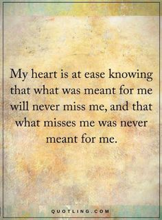 What's Meant to be will be Quotes My heart is at ease knowing that what was meant for me will never miss me, and that what misses me was never meant for me.