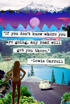 """Where do you want to end up? Let's lead our lives to create a path that will get us there!  """"Which way should I go?""""  """"Oh, well it really doesn't matter.""""  """"Then it doesn't matter which way you go.""""  -Alice speaking to the Cheshire Cat :)"""