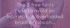 The 3 free tools I use to avoid an information overloaded brain explosion! (click to read full post!)