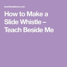 How to Make a Slide Whistle – Teach Beside Me