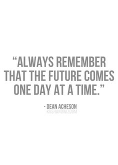 Always remember, the #future comes one day at a time. #quote