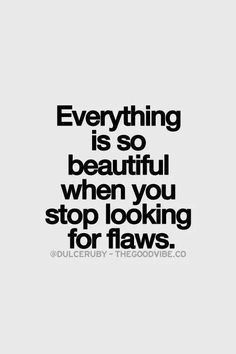 """~ easier said than done ~> takes a lot of practice. If """"flaws"""" are abuse, then this statement does NOT apply... TRUST YOUR INSTINCT."""