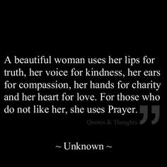 a beautiful woman uses her lips for truth, her voice for kindness, her ears for compassion, ere hands for charity and her heart for love. for those who do not like here she uses prayer.