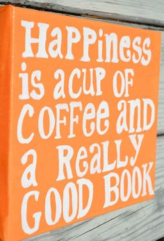 """""""Happiness is a cup of coffee and a really good book."""""""