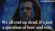 We all end up dead, it's just a question of how and why. – William Wallace from Braveheart