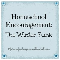 Homeschool Encouragement: The Winter Funk | Forever, For Always, No Matter What