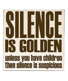 'Silence is Golden' unless you have kids, then it's suspicious.