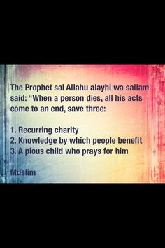 When a person dies, all his acts come to an end, save three: Recurring charity, knowledge by which people benefit, a pious child who prays for him. Religious Quotes, Islamic Quotes, Le Prophete Mohamed, All About Islam, Peace Be Upon Him, Self Reminder, Holy Quran, Hadith, Way Of Life