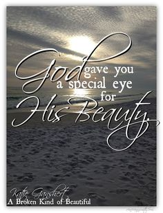 God gave you a special eye for His beauty.