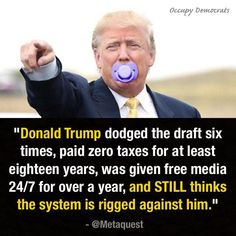 """""""Donald Trump dodged the draft six times, paid zero taxes for at least eighteen years, was given free media for over a year, and STILL thinks the system is rigged against him. Caricatures, Election Memes, 2016 Election, Donald Trump Pictures, Ignorant, Humor, Just In Case, Sayings, Words"""