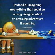 """""""Instead of imagining everything that could go wrong, imagine what an amazing adventure it could be. Insightful Quotes, Inspirational Quotes, Wisdom Quotes, Life Quotes, Tiny Buddha, Buddha Buddhism, Buddha Wisdom, Daily Wisdom, Morning Affirmations"""